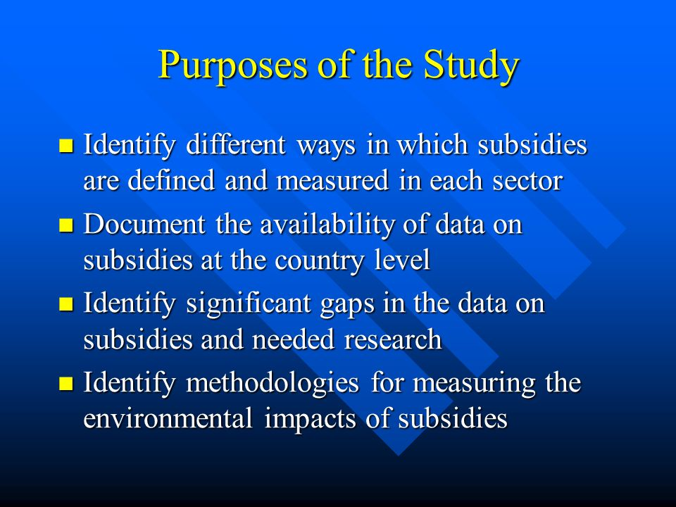 Purposes of the Study Identify different ways in which subsidies are defined and measured in each sector Identify different ways in which subsidies are defined and measured in each sector Document the availability of data on subsidies at the country level Document the availability of data on subsidies at the country level Identify significant gaps in the data on subsidies and needed research Identify significant gaps in the data on subsidies and needed research Identify methodologies for measuring the environmental impacts of subsidies Identify methodologies for measuring the environmental impacts of subsidies