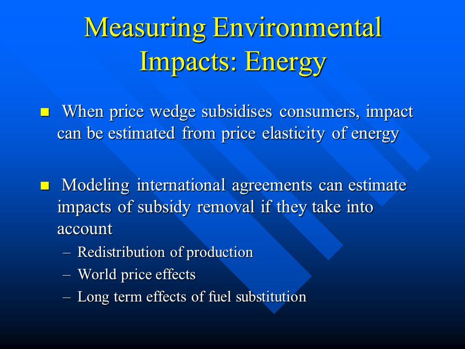 Measuring Environmental Impacts: Energy When price wedge subsidises consumers, impact can be estimated from price elasticity of energy When price wedge subsidises consumers, impact can be estimated from price elasticity of energy Modeling international agreements can estimate impacts of subsidy removal if they take into account Modeling international agreements can estimate impacts of subsidy removal if they take into account –Redistribution of production –World price effects –Long term effects of fuel substitution