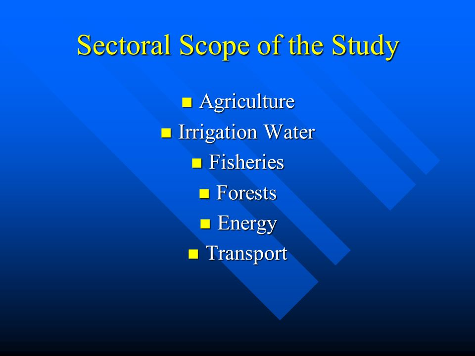 Sectoral Scope of the Study Agriculture Agriculture Irrigation Water Irrigation Water Fisheries Fisheries Forests Forests Energy Energy Transport Transport