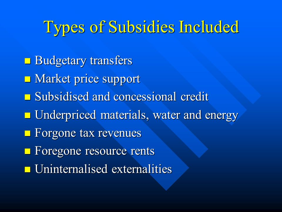 Types of Subsidies Included Budgetary transfers Budgetary transfers Market price support Market price support Subsidised and concessional credit Subsidised and concessional credit Underpriced materials, water and energy Underpriced materials, water and energy Forgone tax revenues Forgone tax revenues Foregone resource rents Foregone resource rents Uninternalised externalities Uninternalised externalities