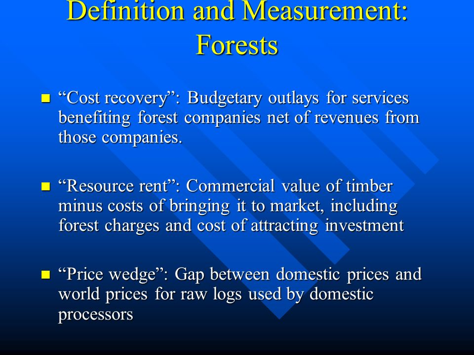 Definition and Measurement: Forests Cost recovery: Budgetary outlays for services benefiting forest companies net of revenues from those companies.