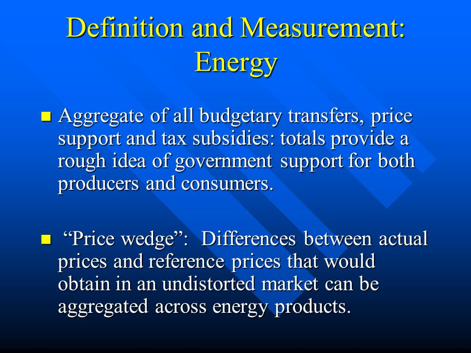 Definition and Measurement: Energy Aggregate of all budgetary transfers, price support and tax subsidies: totals provide a rough idea of government support for both producers and consumers.