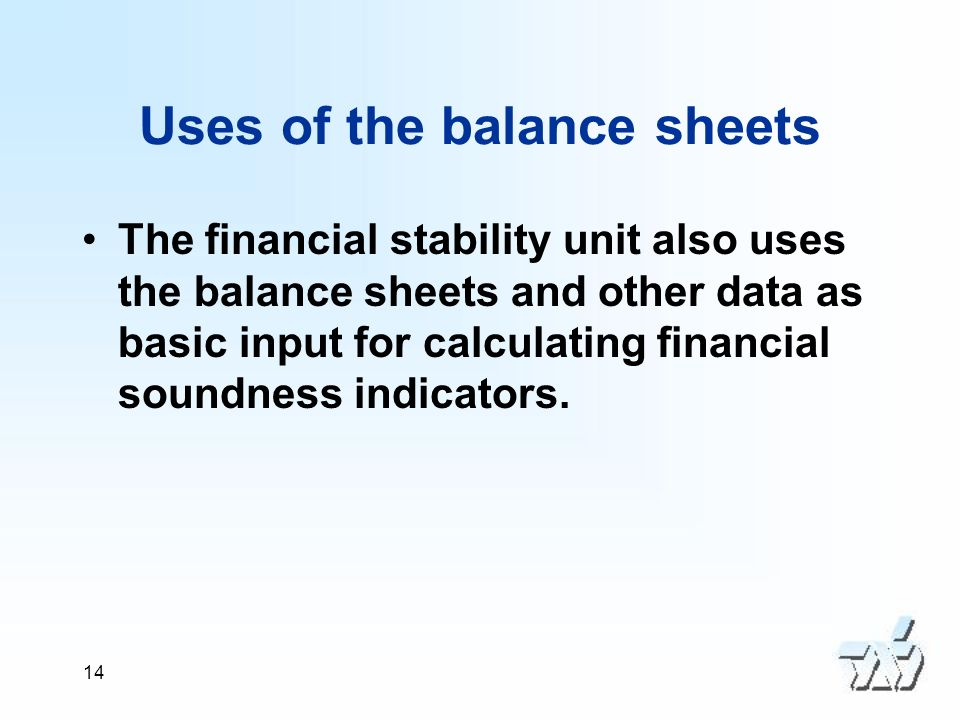14 Uses of the balance sheets The financial stability unit also uses the balance sheets and other data as basic input for calculating financial soundness indicators.