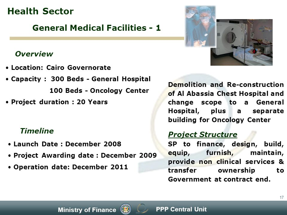 PPP Central Unit Ministry of Finance 17 Location: Cairo Governorate Capacity : 300 Beds - General Hospital 100 Beds - Oncology Center Project duration : 20 Years Overview Timeline Launch Date : December 2008 Project Awarding date : December 2009 Operation date: December 2011 Demolition and Re-construction of Al Abassia Chest Hospital and change scope to a General Hospital, plus a separate building for Oncology Center Project Structure SP to finance, design, build, equip, furnish, maintain, provide non clinical services & transfer ownership to Government at contract end.