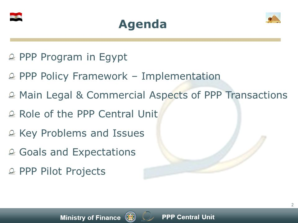 PPP Central Unit Ministry of Finance 2 Agenda PPP Program in Egypt PPP Policy Framework – Implementation Main Legal & Commercial Aspects of PPP Transactions Role of the PPP Central Unit Key Problems and Issues Goals and Expectations PPP Pilot Projects