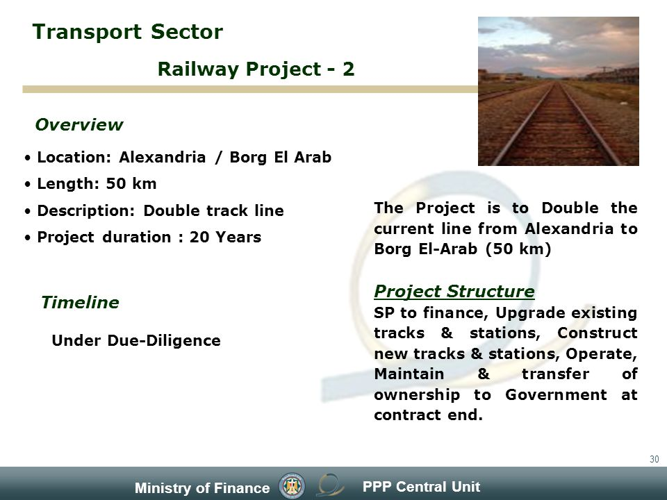 PPP Central Unit Ministry of Finance 30 Location: Alexandria / Borg El Arab Length: 50 km Description: Double track line Project duration : 20 Years Overview Timeline Under Due-Diligence The Project is to Double the current line from Alexandria to Borg El-Arab (50 km) Project Structure SP to finance, Upgrade existing tracks & stations, Construct new tracks & stations, Operate, Maintain & transfer of ownership to Government at contract end.