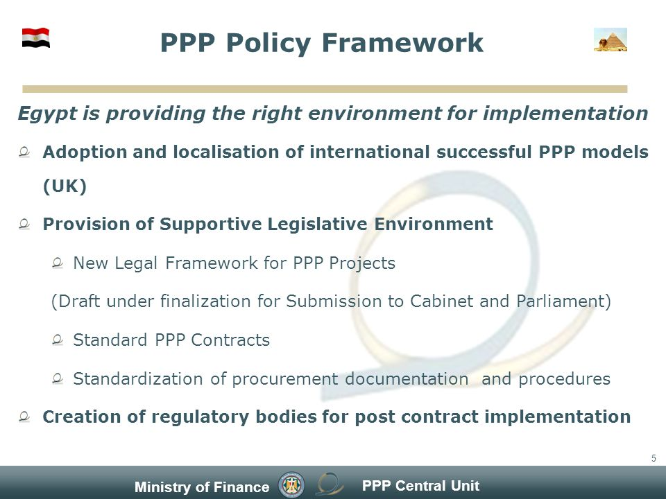 PPP Central Unit Ministry of Finance 5 Egypt is providing the right environment for implementation Adoption and localisation of international successful PPP models (UK) Provision of Supportive Legislative Environment New Legal Framework for PPP Projects (Draft under finalization for Submission to Cabinet and Parliament) Standard PPP Contracts Standardization of procurement documentation and procedures Creation of regulatory bodies for post contract implementation PPP Policy Framework