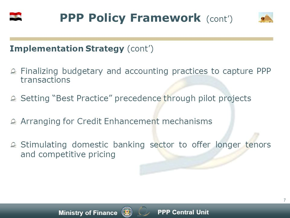 PPP Central Unit Ministry of Finance 7 PPP Policy Framework (cont) Implementation Strategy (cont) Finalizing budgetary and accounting practices to capture PPP transactions Setting Best Practice precedence through pilot projects Arranging for Credit Enhancement mechanisms Stimulating domestic banking sector to offer longer tenors and competitive pricing