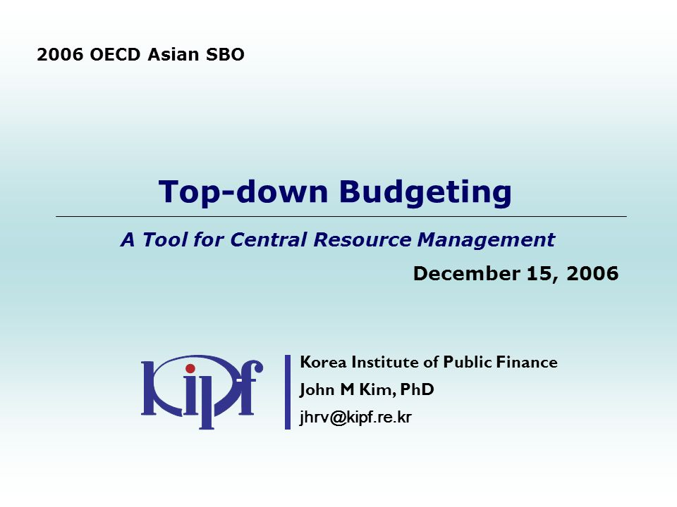 Top-down Budgeting A Tool for Central Resource Management December 15, 2006 Korea Institute of Public Finance John M Kim, PhD jhrv@kipf.re.kr 2006 OECD Asian SBO