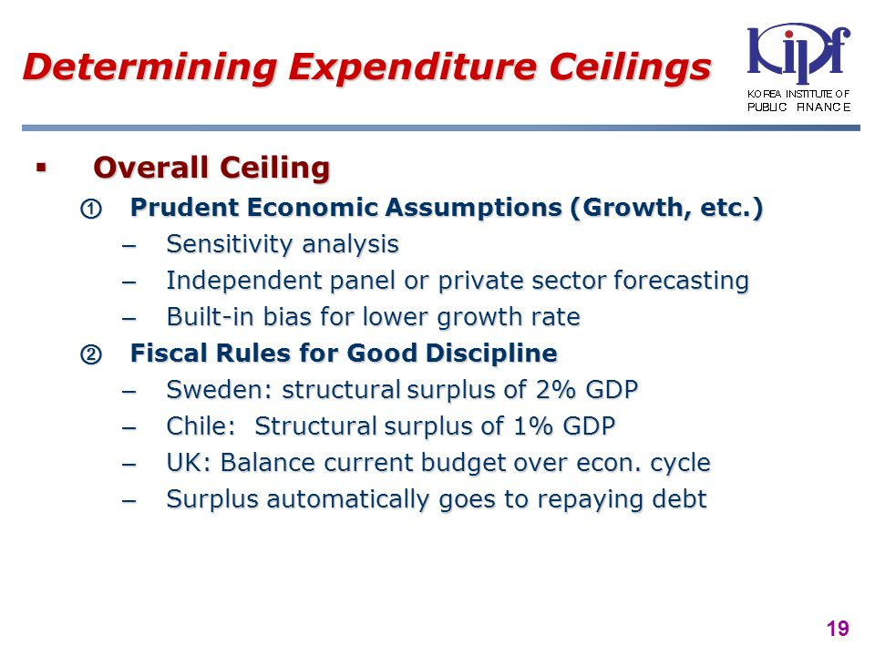 19 Determining Expenditure Ceilings Overall Ceiling Overall Ceiling Prudent Economic Assumptions (Growth, etc.) Prudent Economic Assumptions (Growth, etc.) –Sensitivity analysis –Independent panel or private sector forecasting –Built-in bias for lower growth rate Fiscal Rules for Good Discipline Fiscal Rules for Good Discipline –Sweden: structural surplus of 2% GDP –Chile: Structural surplus of 1% GDP –UK: Balance current budget over econ.