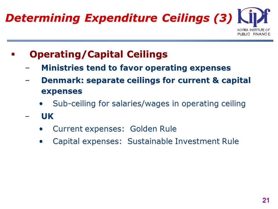 21 Determining Expenditure Ceilings (3) Operating/Capital Ceilings Operating/Capital Ceilings –Ministries tend to favor operating expenses –Denmark: separate ceilings for current & capital expenses Sub-ceiling for salaries/wages in operating ceilingSub-ceiling for salaries/wages in operating ceiling UKUK Current expenses: Golden RuleCurrent expenses: Golden Rule Capital expenses: Sustainable Investment RuleCapital expenses: Sustainable Investment Rule