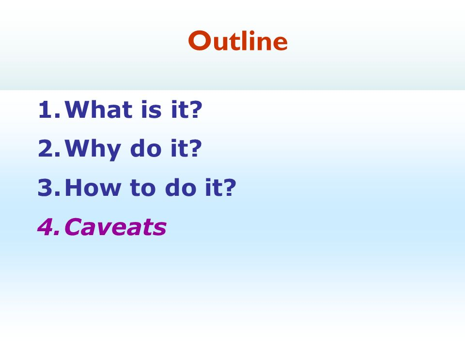26 1.What is it 2.Why do it 3.How to do it 4.Caveats Outline