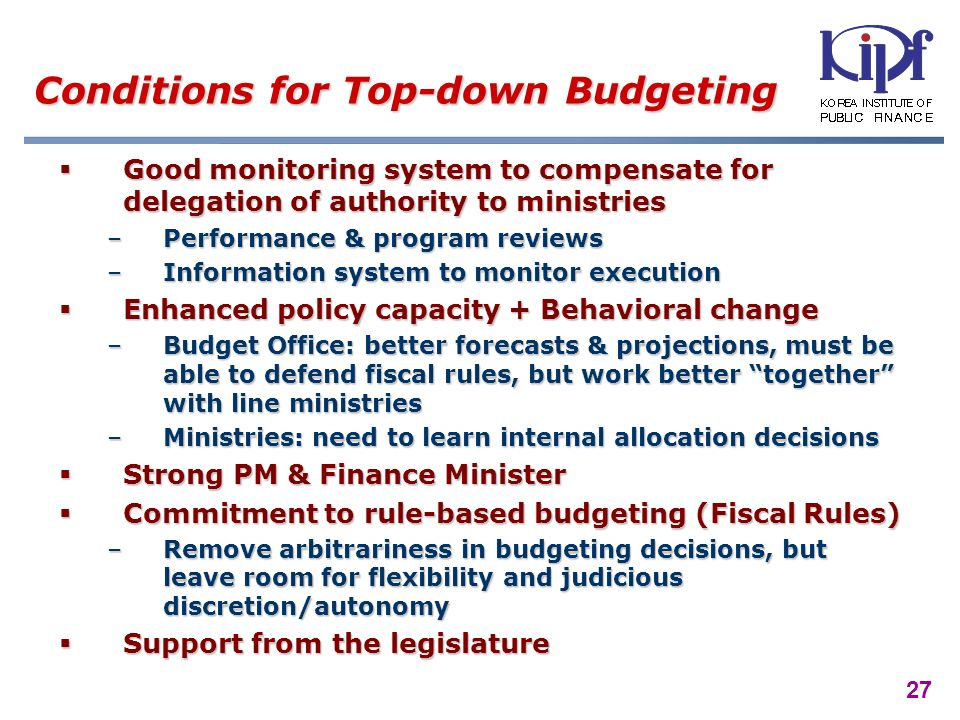 27 Conditions for Top-down Budgeting Good monitoring system to compensate for delegation of authority to ministries Good monitoring system to compensate for delegation of authority to ministries –Performance & program reviews –Information system to monitor execution Enhanced policy capacity + Behavioral change Enhanced policy capacity + Behavioral change –Budget Office: better forecasts & projections, must be able to defend fiscal rules, but work better together with line ministries –Ministries: need to learn internal allocation decisions Strong PM & Finance Minister Strong PM & Finance Minister Commitment to rule-based budgeting (Fiscal Rules) Commitment to rule-based budgeting (Fiscal Rules) –Remove arbitrariness in budgeting decisions, but leave room for flexibility and judicious discretion/autonomy Support from the legislature Support from the legislature