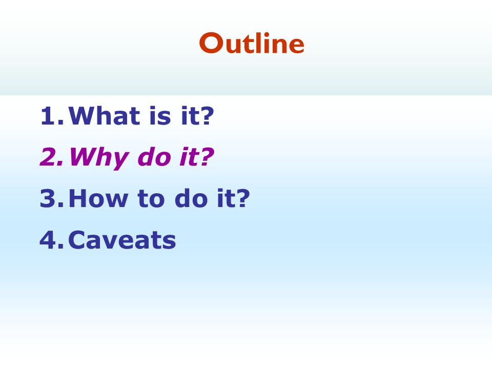 7 1.What is it 2.Why do it 3.How to do it 4.Caveats Outline
