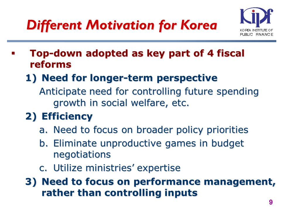 9 Different Motivation for Korea Top-down adopted as key part of 4 fiscal reforms Top-down adopted as key part of 4 fiscal reforms 1)Need for longer-term perspective Anticipate need for controlling future spending growth in social welfare, etc.