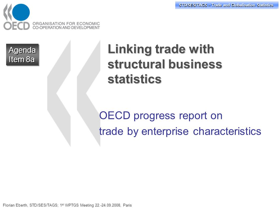 STD/PASS/TAGS – Trade and Globalisation Statistics STD/SES/TAGS – Trade and Globalisation Statistics Linking trade with structural business statistics OECD progress report on trade by enterprise characteristics Agenda Item 8a Agenda Florian Eberth, STD/SES/TAGS; 1 st WPTGS Meeting 22.-24.09.2008, Paris