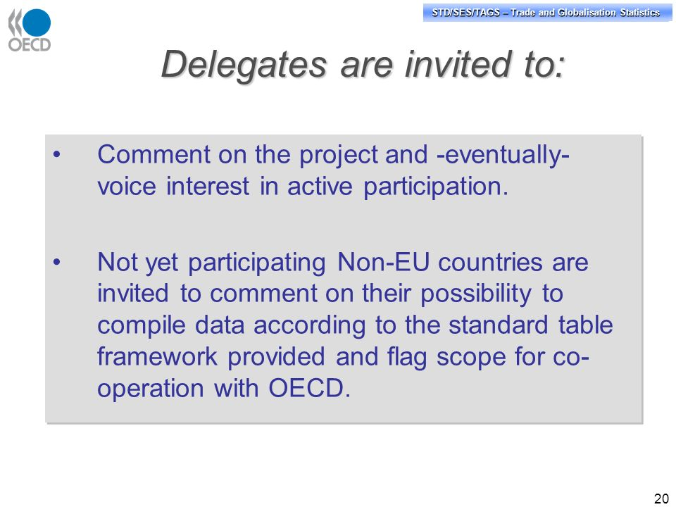 STD/PASS/TAGS – Trade and Globalisation Statistics STD/SES/TAGS – Trade and Globalisation Statistics 20 Delegates are invited to: Comment on the project and -eventually- voice interest in active participation.