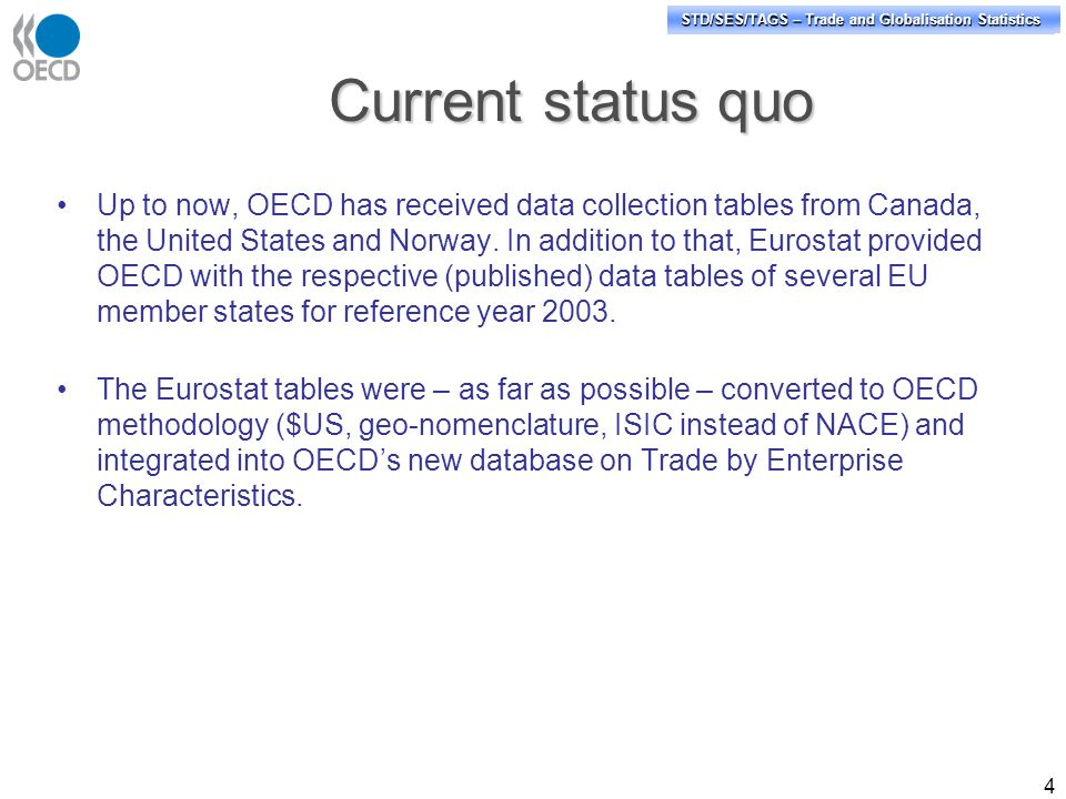 STD/PASS/TAGS – Trade and Globalisation Statistics STD/SES/TAGS – Trade and Globalisation Statistics 4 Current status quo Up to now, OECD has received data collection tables from Canada, the United States and Norway.