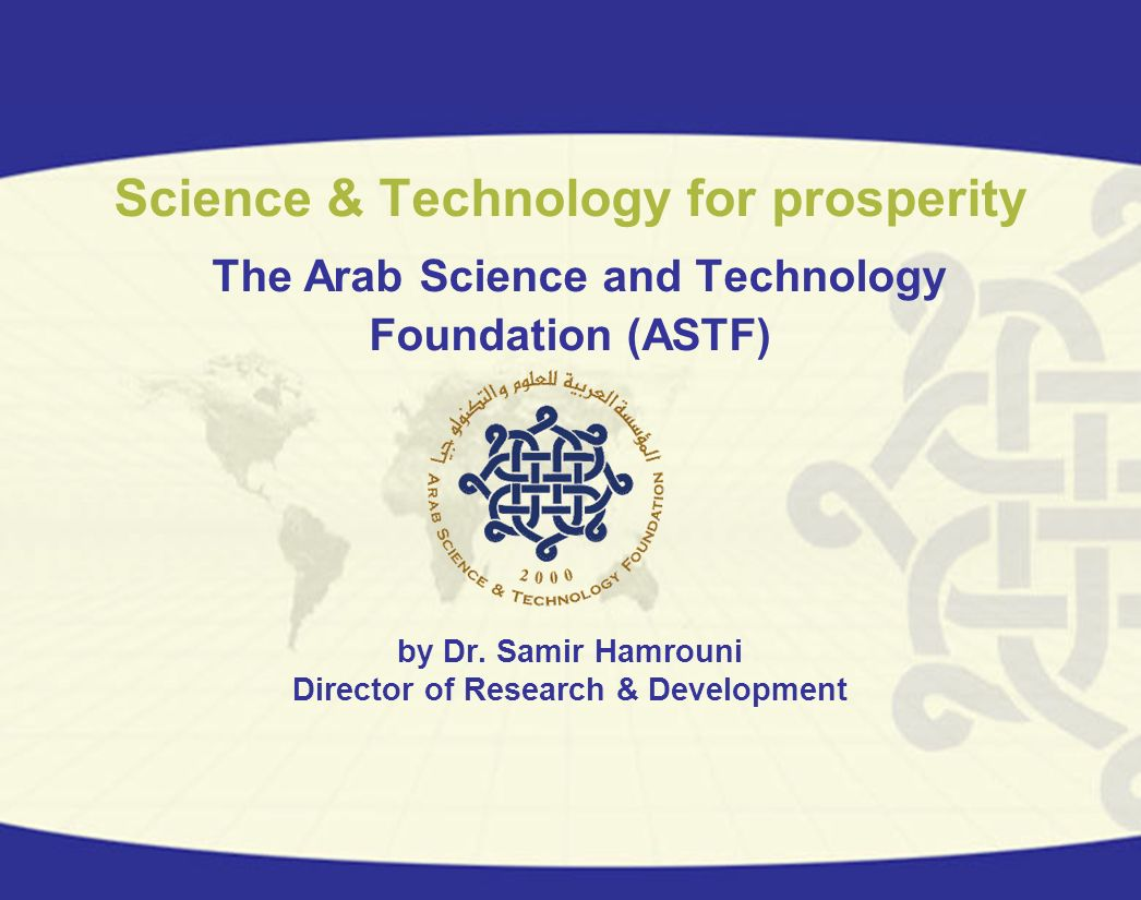 Science & Technology for prosperity The Arab Science and Technology Foundation (ASTF) by Dr. Samir Hamrouni Director of Research & Development