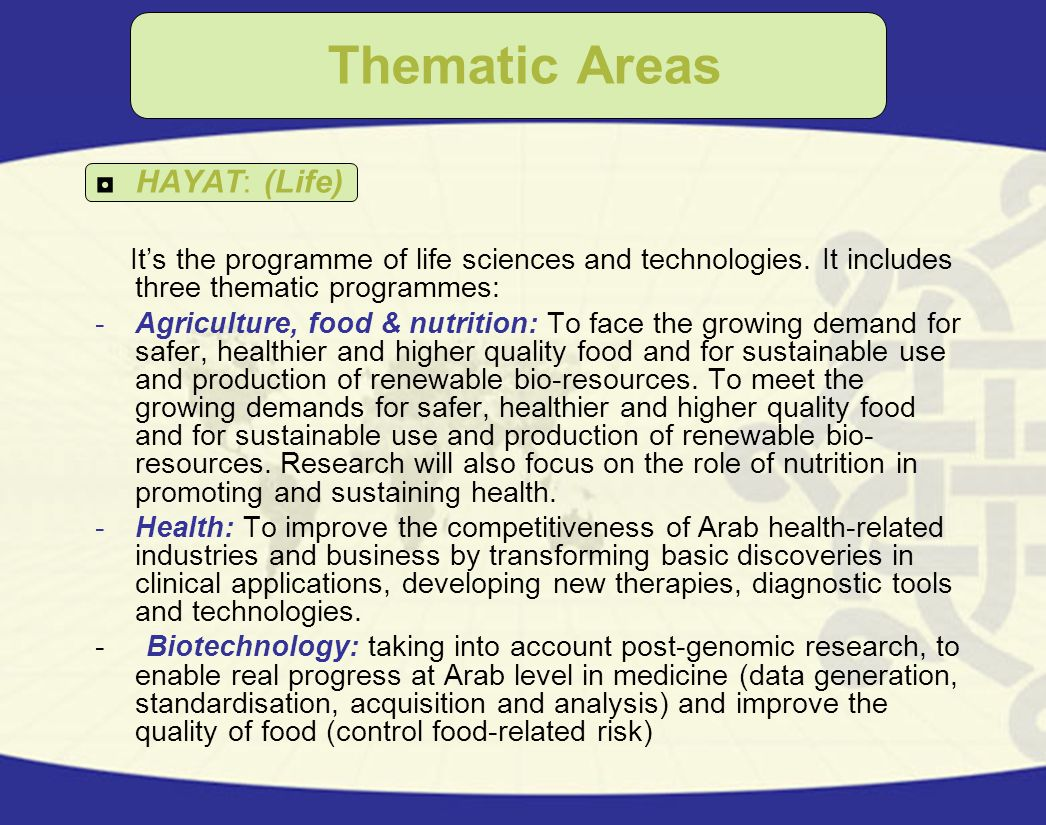 Thematic Areas HAYAT: (Life) Its the programme of life sciences and technologies. It includes three thematic programmes: -Agriculture, food & nutritio