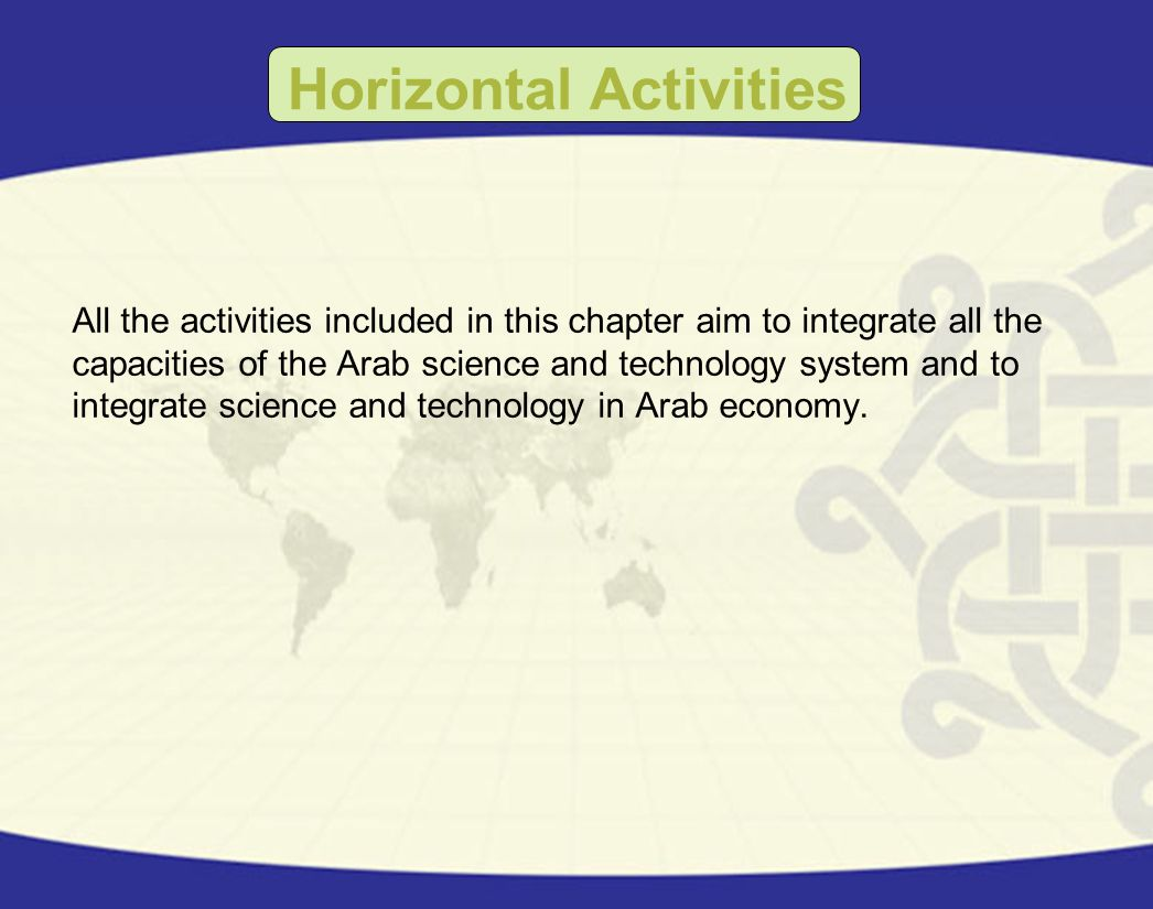 All the activities included in this chapter aim to integrate all the capacities of the Arab science and technology system and to integrate science and