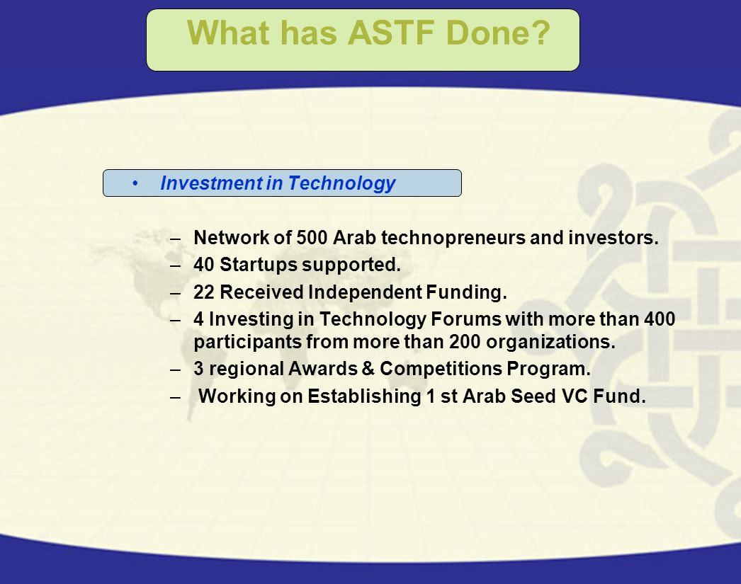 What has ASTF Done? Investment in Technology –Network of 500 Arab technopreneurs and investors. –40 Startups supported. –22 Received Independent Fundi