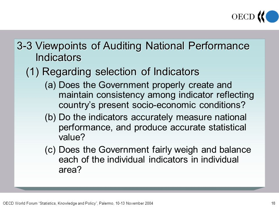 OECD World Forum Statistics, Knowledge and Policy, Palermo, 10-13 November 2004 18 3-3 Viewpoints of Auditing National Performance Indicators (1) Regarding selection of Indicators (1) Regarding selection of Indicators (a)Does the Government properly create and maintain consistency among indicator reflecting countrys present socio-economic conditions.