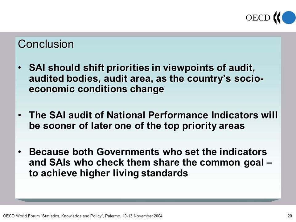 OECD World Forum Statistics, Knowledge and Policy, Palermo, 10-13 November 2004 20 Conclusion SAI should shift priorities in viewpoints of audit, audited bodies, audit area, as the countrys socio- economic conditions changeSAI should shift priorities in viewpoints of audit, audited bodies, audit area, as the countrys socio- economic conditions change The SAI audit of National Performance Indicators will be sooner of later one of the top priority areasThe SAI audit of National Performance Indicators will be sooner of later one of the top priority areas Because both Governments who set the indicators and SAIs who check them share the common goal – to achieve higher living standardsBecause both Governments who set the indicators and SAIs who check them share the common goal – to achieve higher living standards