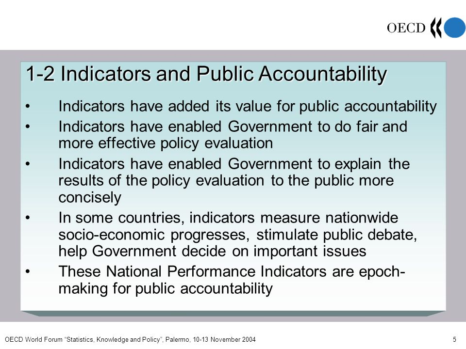 OECD World Forum Statistics, Knowledge and Policy, Palermo, 10-13 November 2004 5 1-2 Indicators and Public Accountability Indicators have added its value for public accountability Indicators have enabled Government to do fair and more effective policy evaluation Indicators have enabled Government to explain the results of the policy evaluation to the public more concisely In some countries, indicators measure nationwide socio-economic progresses, stimulate public debate, help Government decide on important issues These National Performance Indicators are epoch- making for public accountability
