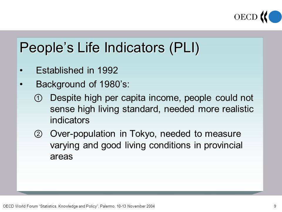 OECD World Forum Statistics, Knowledge and Policy, Palermo, 10-13 November 2004 9 Peoples Life Indicators (PLI) Established in 1992 Background of 1980s: Despite high per capita income, people could not sense high living standard, needed more realistic indicators Over-population in Tokyo, needed to measure varying and good living conditions in provincial areas