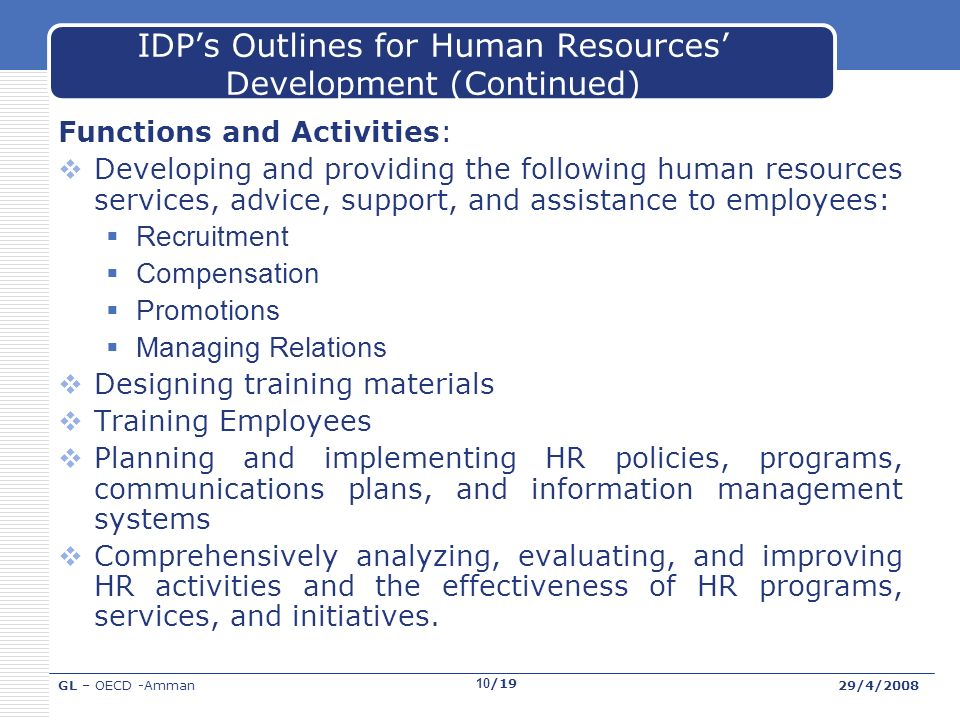 GL – OECD -Amman29/4/2008 10/19 IDPs Outlines for Human Resources Development (Continued) Functions and Activities: Developing and providing the following human resources services, advice, support, and assistance to employees: Recruitment Compensation Promotions Managing Relations Designing training materials Training Employees Planning and implementing HR policies, programs, communications plans, and information management systems Comprehensively analyzing, evaluating, and improving HR activities and the effectiveness of HR programs, services, and initiatives.