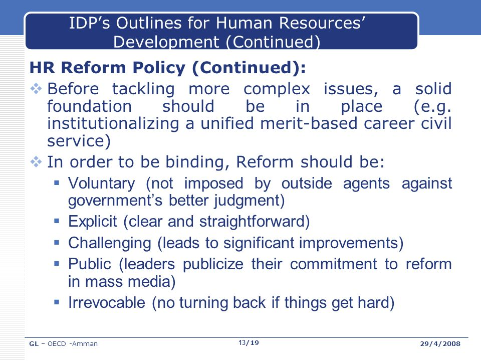 GL – OECD -Amman29/4/2008 13/19 IDPs Outlines for Human Resources Development (Continued) HR Reform Policy (Continued): Before tackling more complex issues, a solid foundation should be in place (e.g.