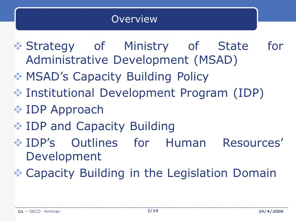 GL – OECD -Amman29/4/2008 2/19 Overview Strategy of Ministry of State for Administrative Development (MSAD) MSADs Capacity Building Policy Institutional Development Program (IDP) IDP Approach IDP and Capacity Building IDPs Outlines for Human Resources Development Capacity Building in the Legislation Domain