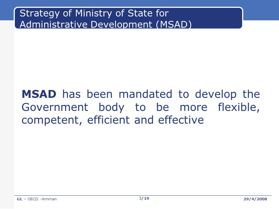GL – OECD -Amman29/4/2008 3/19 Strategy of Ministry of State for Administrative Development (MSAD) MSAD has been mandated to develop the Government body to be more flexible, competent, efficient and effective