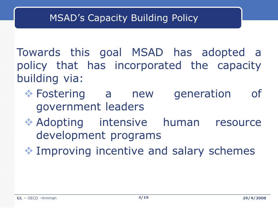 GL – OECD -Amman29/4/2008 4/19 MSADs Capacity Building Policy Towards this goal MSAD has adopted a policy that has incorporated the capacity building via: Fostering a new generation of government leaders Adopting intensive human resource development programs Improving incentive and salary schemes