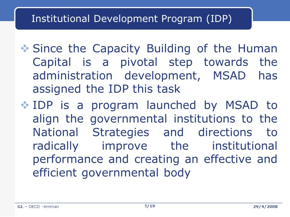 GL – OECD -Amman29/4/2008 5/19 Institutional Development Program (IDP) Since the Capacity Building of the Human Capital is a pivotal step towards the administration development, MSAD has assigned the IDP this task IDP is a program launched by MSAD to align the governmental institutions to the National Strategies and directions to radically improve the institutional performance and creating an effective and efficient governmental body