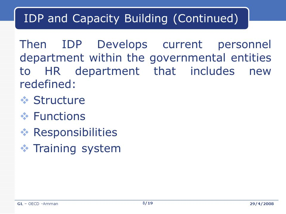 GL – OECD -Amman29/4/2008 8/19 IDP and Capacity Building (Continued) Then IDP Develops current personnel department within the governmental entities to HR department that includes new redefined: Structure Functions Responsibilities Training system