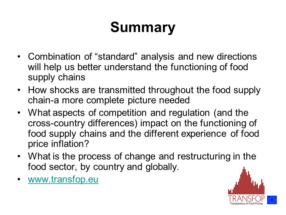 Summary Combination of standard analysis and new directions will help us better understand the functioning of food supply chains How shocks are transmitted throughout the food supply chain-a more complete picture needed What aspects of competition and regulation (and the cross-country differences) impact on the functioning of food supply chains and the different experience of food price inflation.