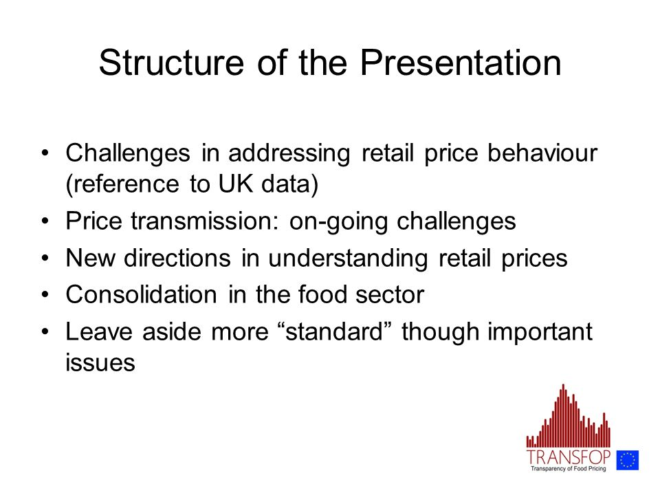 Structure of the Presentation Challenges in addressing retail price behaviour (reference to UK data) Price transmission: on-going challenges New directions in understanding retail prices Consolidation in the food sector Leave aside more standard though important issues