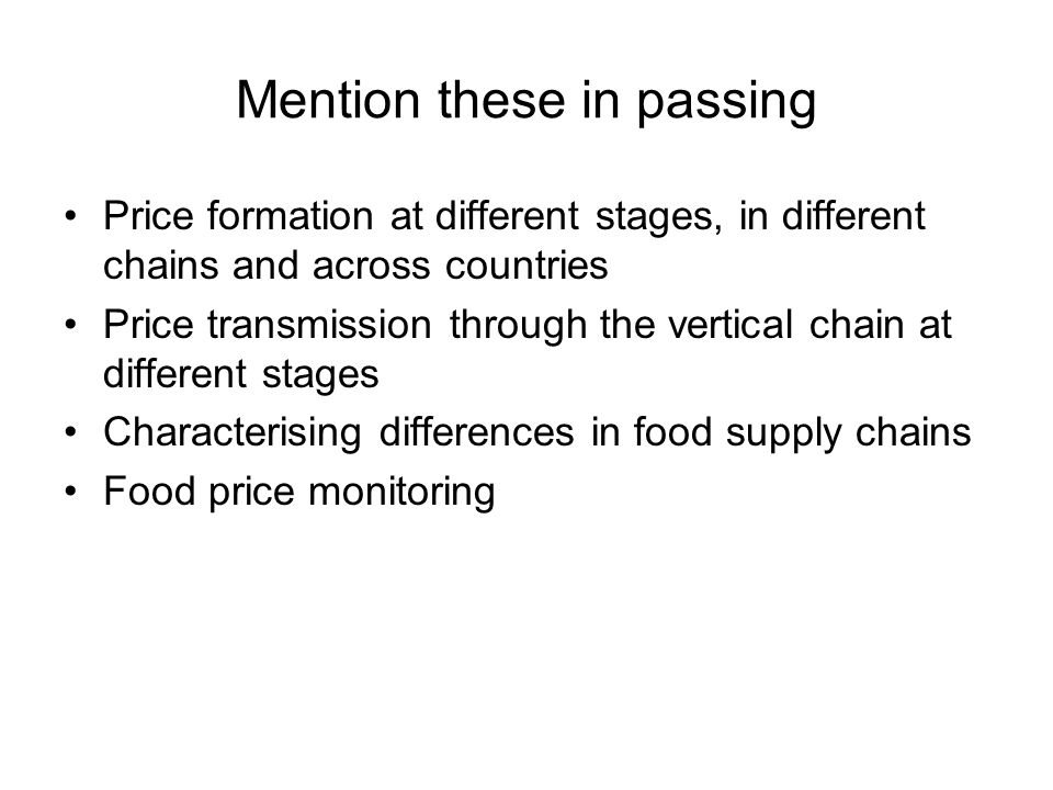 Mention these in passing Price formation at different stages, in different chains and across countries Price transmission through the vertical chain at different stages Characterising differences in food supply chains Food price monitoring