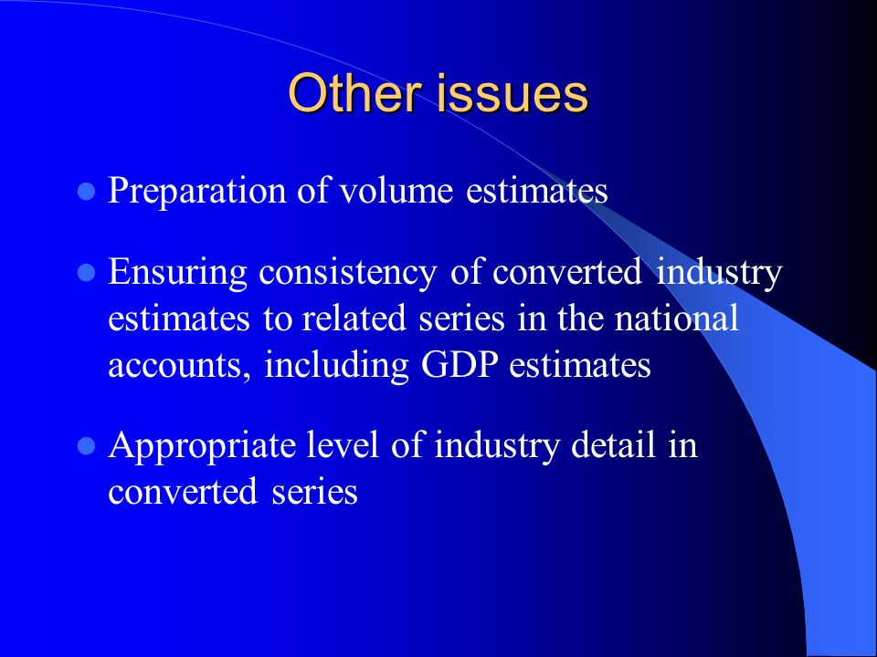 Other issues Preparation of volume estimates Ensuring consistency of converted industry estimates to related series in the national accounts, including GDP estimates Appropriate level of industry detail in converted series
