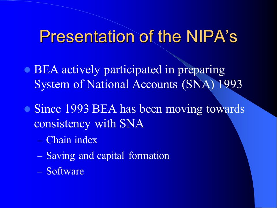 Presentation of the NIPAs BEA actively participated in preparing System of National Accounts (SNA) 1993 Since 1993 BEA has been moving towards consistency with SNA – Chain index – Saving and capital formation – Software
