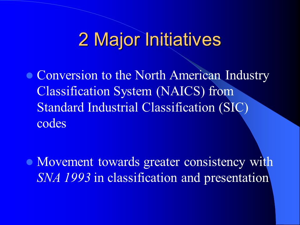 2 Major Initiatives Conversion to the North American Industry Classification System (NAICS) from Standard Industrial Classification (SIC) codes Movement towards greater consistency with SNA 1993 in classification and presentation