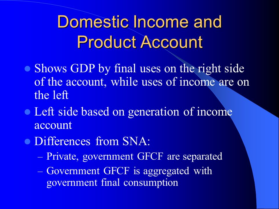 Domestic Income and Product Account Shows GDP by final uses on the right side of the account, while uses of income are on the left Left side based on generation of income account Differences from SNA: – Private, government GFCF are separated – Government GFCF is aggregated with government final consumption