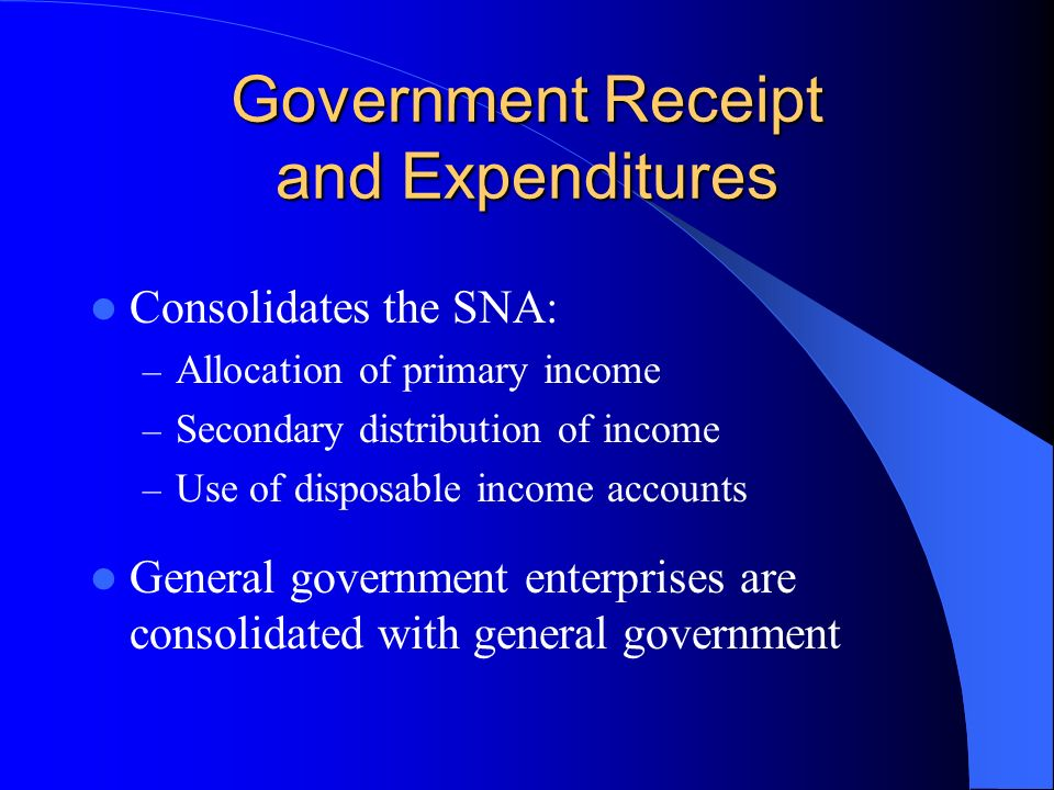 Government Receipt and Expenditures Consolidates the SNA: – Allocation of primary income – Secondary distribution of income – Use of disposable income