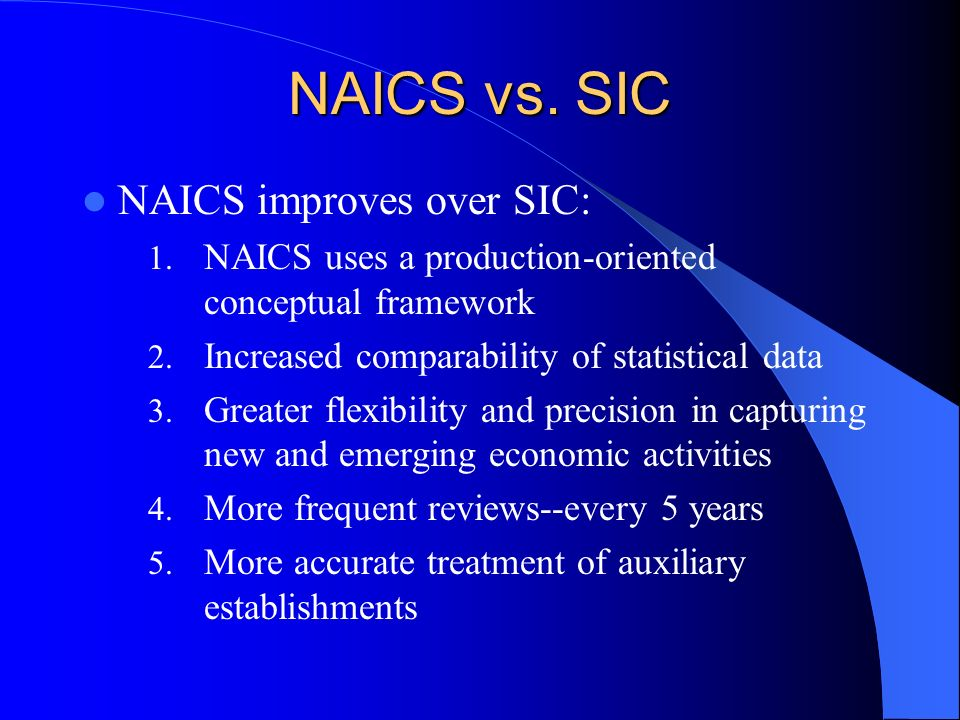NAICS vs. SIC NAICS improves over SIC: 1. NAICS uses a production-oriented conceptual framework 2.