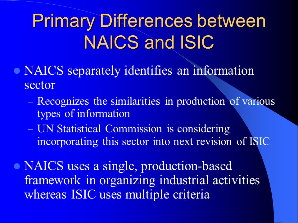 Primary Differences between NAICS and ISIC NAICS separately identifies an information sector – Recognizes the similarities in production of various types of information – UN Statistical Commission is considering incorporating this sector into next revision of ISIC NAICS uses a single, production-based framework in organizing industrial activities whereas ISIC uses multiple criteria