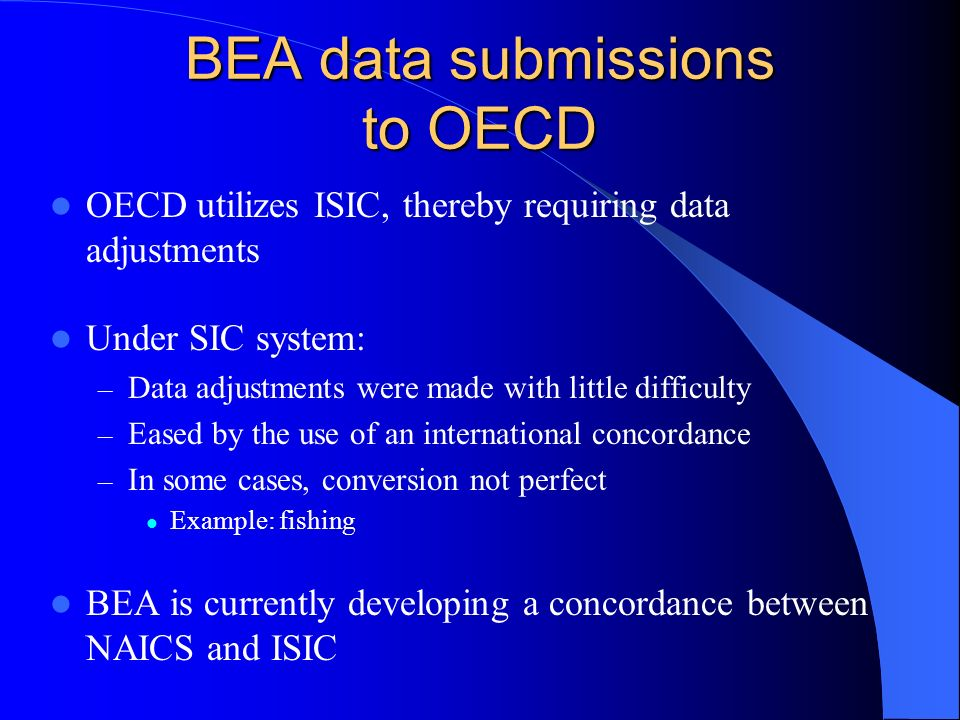 BEA data submissions to OECD OECD utilizes ISIC, thereby requiring data adjustments Under SIC system: – Data adjustments were made with little difficulty – Eased by the use of an international concordance – In some cases, conversion not perfect Example: fishing BEA is currently developing a concordance between NAICS and ISIC