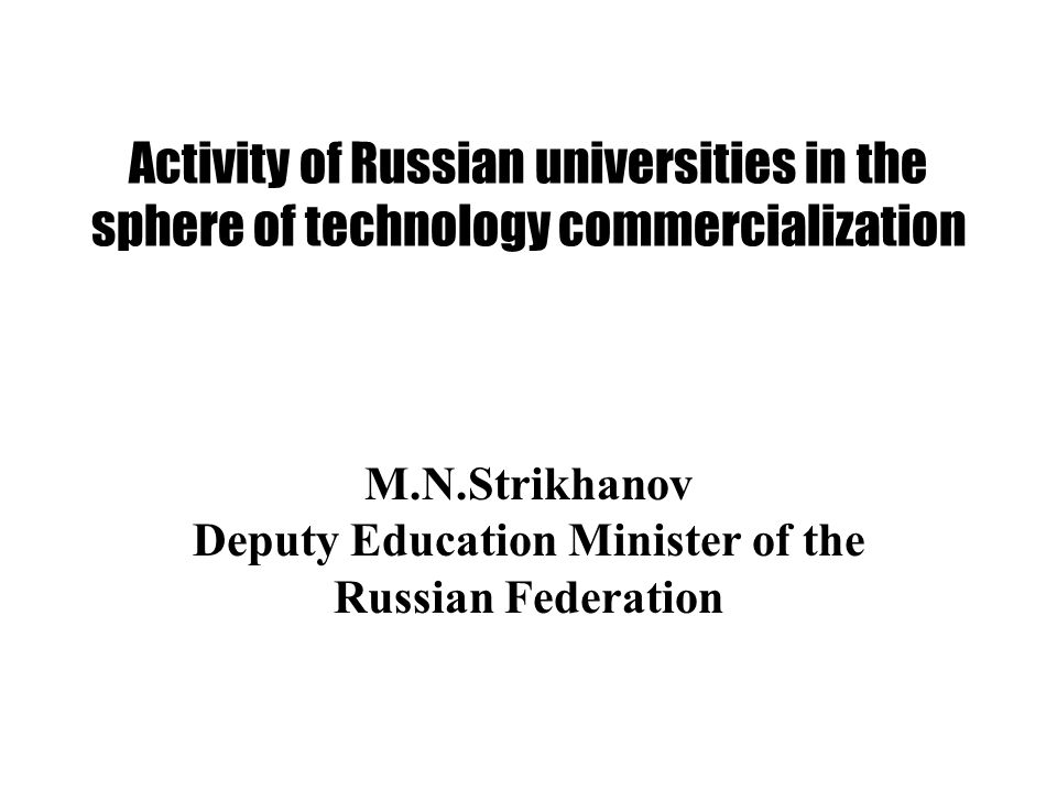 Activity of Russian universities in the sphere of technology commercialization M.N.Strikhanov Deputy Education Minister of the Russian Federation