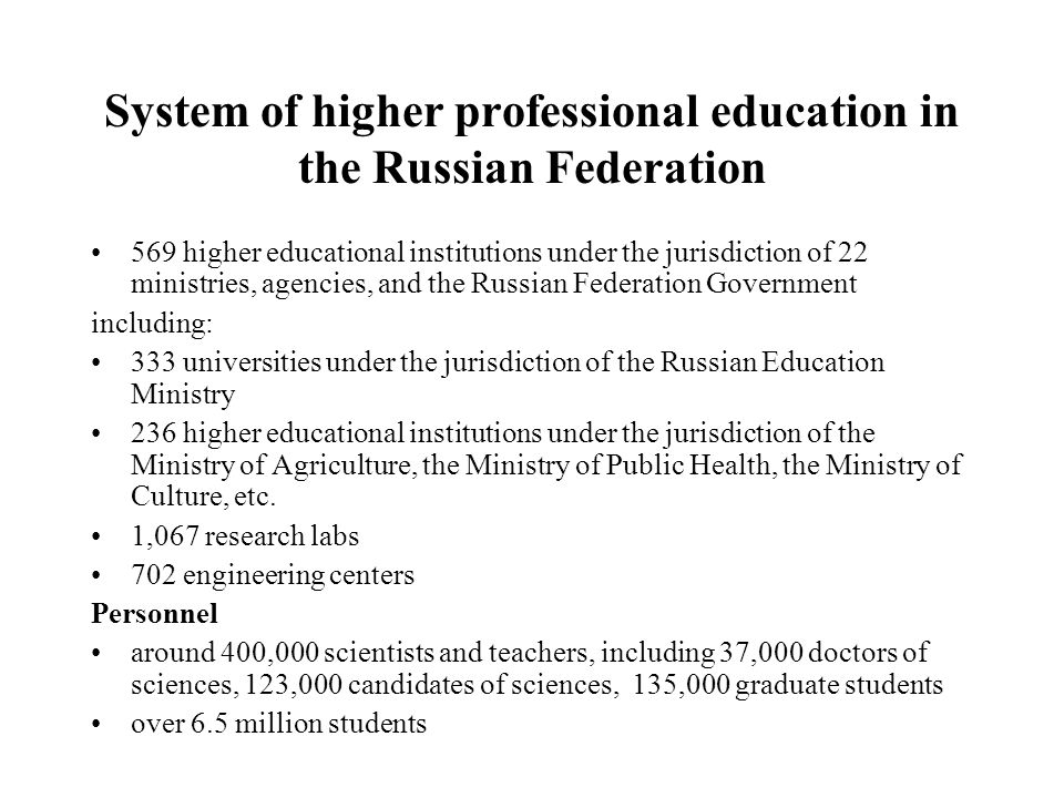 System of higher professional education in the Russian Federation 569 higher educational institutions under the jurisdiction of 22 ministries, agencies, and the Russian Federation Government including: 333 universities under the jurisdiction of the Russian Education Ministry 236 higher educational institutions under the jurisdiction of the Ministry of Agriculture, the Ministry of Public Health, the Ministry of Culture, etc.